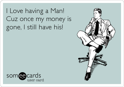 I Love having a Man!  Cuz once my money is gone, I still have his!