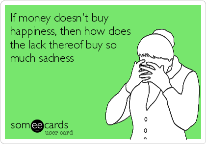 If money doesn't buy happiness, then how does the lack thereof buy so much sadness