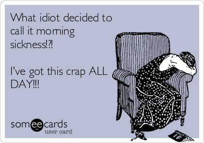 What idiot decided to call it morning sickness!?!   I've got this crap ALL DAY!!!