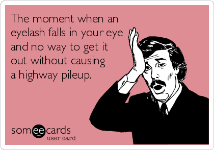The moment when an eyelash falls in your eye and no way to get it out without causing a highway pileup.