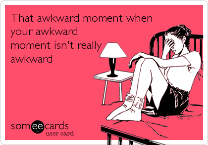 That awkward moment when your awkward moment isn't really awkward