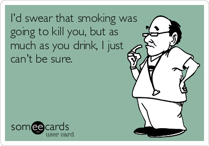 I'd swear that smoking was going to kill you, but as much as you drink, I just can't be sure.