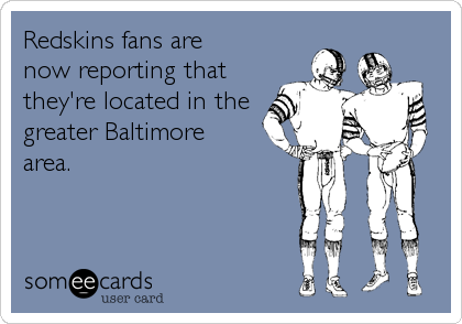 Redskins fans are now reporting that they're located in the greater Baltimore area.