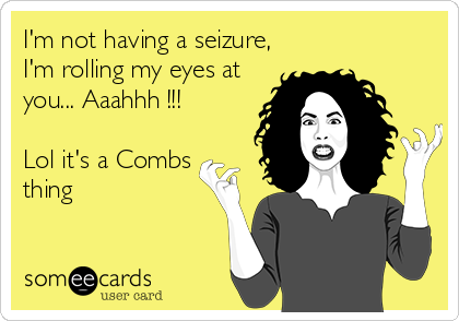 I'm not having a seizure, I'm rolling my eyes at you... Aaahhh !!!  Lol it's a Combs thing