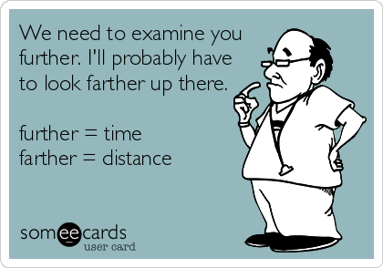 We need to examine you further. I'll probably have to look farther up there.  further = time farther = distance