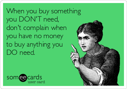 When you buy something you DON'T need, don't complain when you have no money to buy anything you DO need.