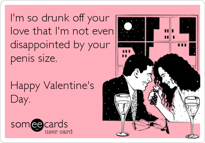 I'm so drunk off your love that I'm not even disappointed by your penis size.  Happy Valentine's Day.