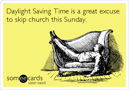 Daylight Saving Time is a great excuse to skip church this Sunday.