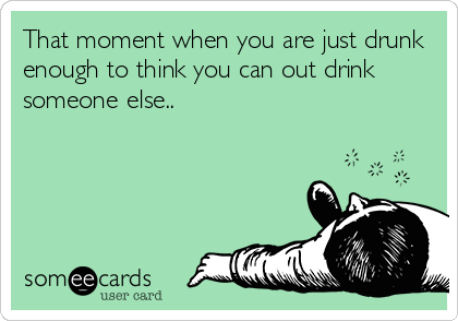 That moment when you are just drunk enough to think you can out drink someone else..