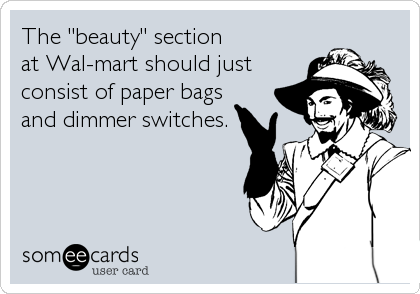 """The """"beauty"""" section           at Wal-mart should just consist of paper bags and dimmer switches."""