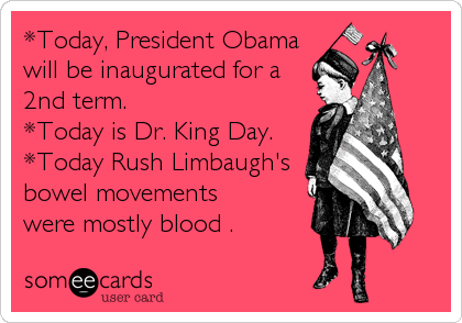 *Today, President Obama will be inaugurated for a 2nd term. *Today is Dr. King Day. *Today Rush Limbaugh's bowel movements were mostly blood .