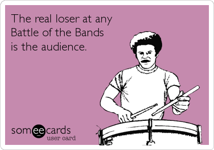 The real loser at any Battle of the Bands is the audience.