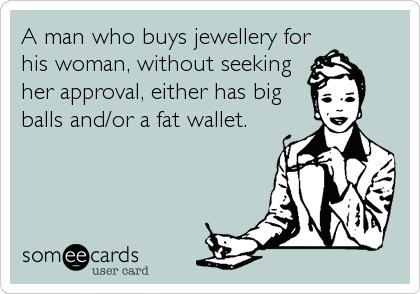 A man who buys jewellery for his woman, without seeking her approval, either has big balls and/or a fat wallet.