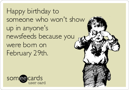 Happy birthday to someone who won't show up in anyone's newsfeeds because you were born on February 29th.