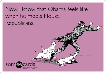 Now I know that Obama feels like when he meets House Republicans.