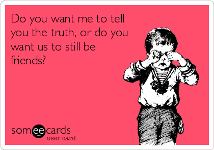 Do you want me to tell you the truth, or do you want us to still be friends?