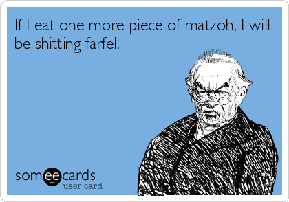 If I eat one more piece of matzoh, I will be shitting farfel.