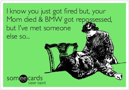 I know you just got fired but, your Mom died & BMW got repossessed, but I've met someone  else so...