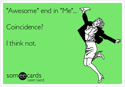 """""""Awesome"""" end in """"Me""""...  Coincidence?  I think not."""
