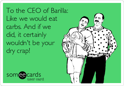 To the CEO of Barilla: Like we would eat carbs. And if we did, it certainly wouldn't be your dry crap!
