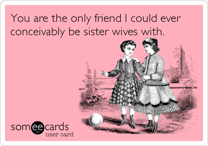 You are the only friend I could ever conceivably be sister wives with.