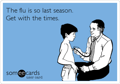 The flu is so last season.  Get with the times.