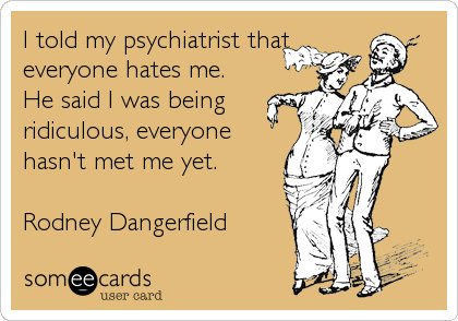 I told my psychiatrist that everyone hates me. He said I was being ridiculous, everyone hasn't met me yet.  Rodney Dangerfield