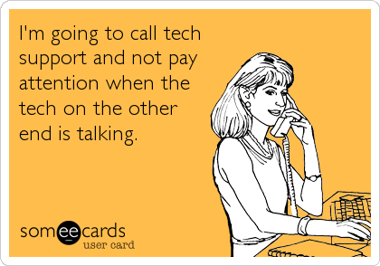 I'm going to call tech support and not pay attention when the tech on the other end is talking.
