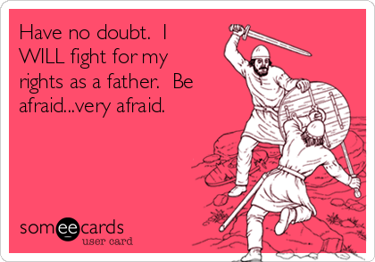 Have no doubt.  I WILL fight for my rights as a father.  Be afraid...very afraid.