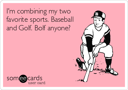 I'm combining my two favorite sports. Baseball and Golf. Bolf anyone?