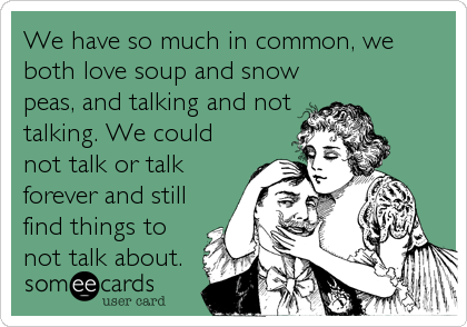 We have so much in common, we both love soup and snow peas, and talking and not talking. We could not talk or talk forever and still find things to not talk about.
