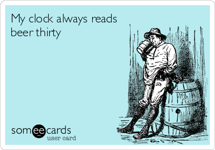 My clock always reads beer thirty