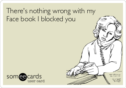There's nothing wrong with my Face book I blocked you