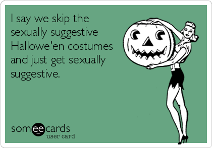 I say we skip the sexually suggestive  Hallowe'en costumes and just get sexually suggestive.