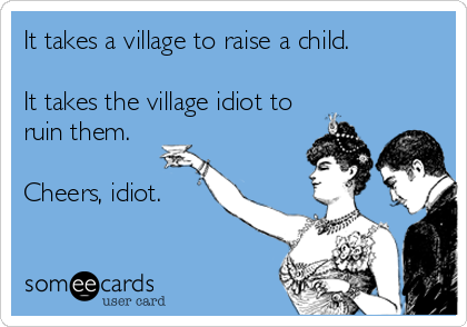 It takes a village to raise a child.  It takes the village idiot to ruin them.  Cheers, idiot.