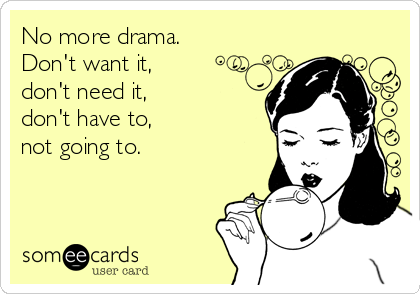 No more drama. Don't want it, don't need it, don't have to, not going to.