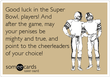 Good luck in the Super Bowl, players! And after the game, may your penises be  mighty and true, and point to the cheerleaders of your