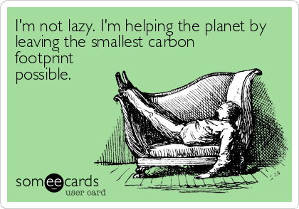 I'm not lazy. I'm helping the planet by leaving the smallest carbon footprint possible.