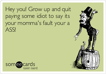 Hey you! Grow up and quit paying some idiot to say its your momma's fault your a ASS!