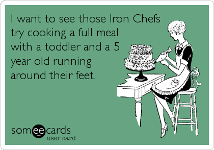 I want to see those Iron Chefs try cooking a full meal with a toddler and a 5 year old running around their feet.