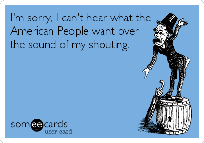 I'm sorry, I can't hear what the American People want over the sound of my shouting.