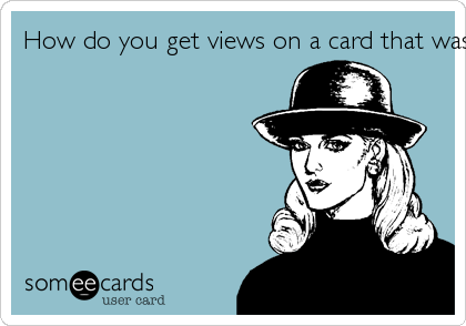 How do you get views on a card that wasn't submitted?