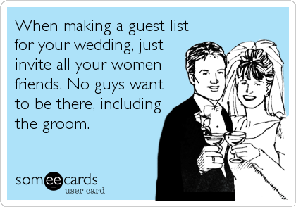 When making a guest list for your wedding, just invite all your women friends. No guys want to be there, including the groom.