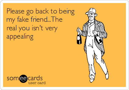 Please go back to being my fake friend...The real you isn't very appealing
