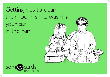 Getting kids to clean  their room is like washing your car in the rain.