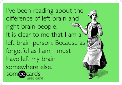 I've been reading about the  difference of left brain and right brain people.  It is clear to me that I am a left brain person. Because as for