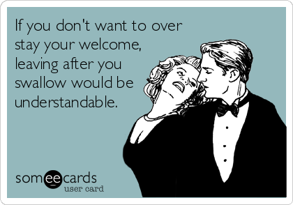 If you don't want to over stay your welcome, leaving after you swallow would be understandable.