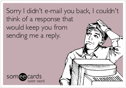 Sorry I didn't e-mail you back, I couldn't think of a response that would keep you from sending me a reply.