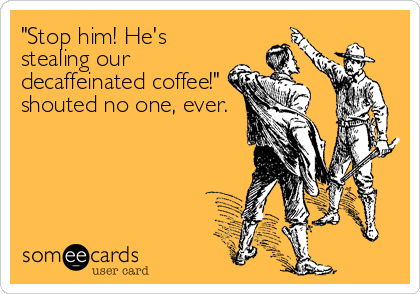 """Stop him! He's stealing our decaffeinated coffee!"" shouted no one, ever."