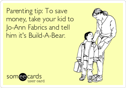 Parenting tip: To save money, take your kid to Jo-Ann Fabrics and tell him it's Build-A-Bear.